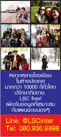 หลากหลายโรงเรียน ในต่างประเทศ มากกว่า 10000 ที่ทั่วโลก ปรึกษาทีมงาน  LSC free! เพื่อรับข้อมูลที่เหมาะสมกับแผนของน้องๆ Line: @LSCinter/Tel: 080.936.9898